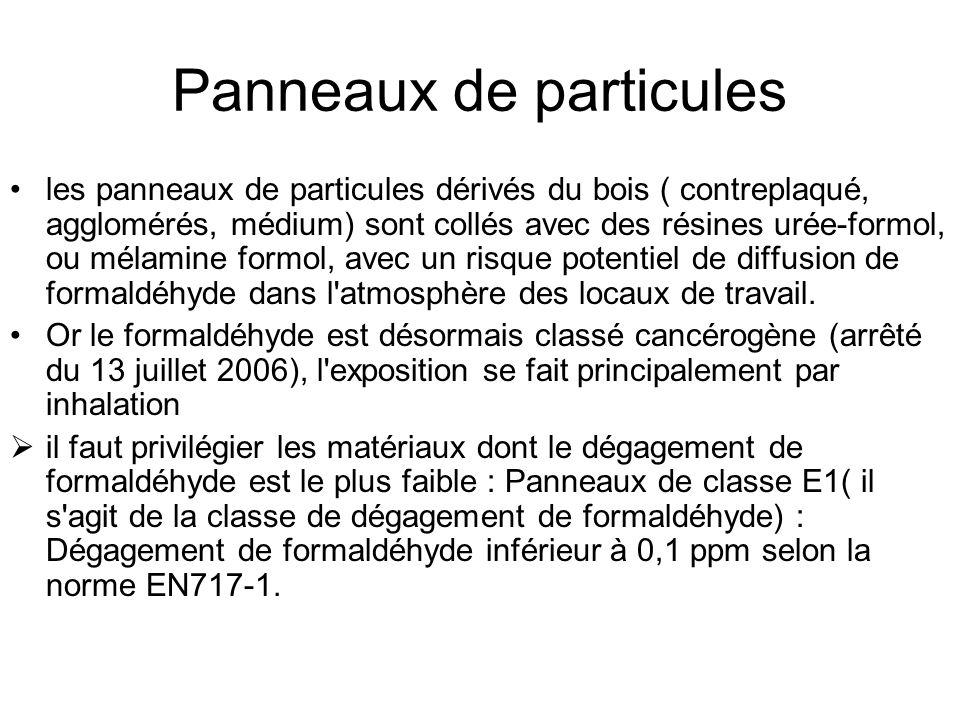 Panneaux de particules les panneaux de particules dérivés du bois ( contreplaqué, agglomérés, médium) sont collés avec des résines urée-formol, ou mélamine formol, avec un risque potentiel de diffusion de formaldéhyde dans l atmosphère des locaux de travail.