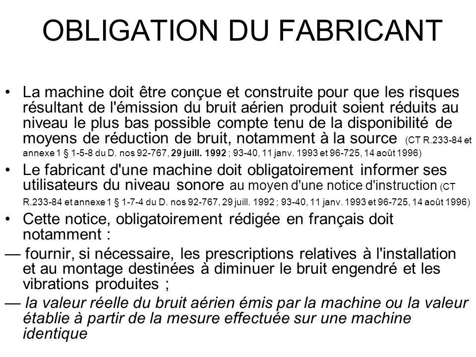 OBLIGATION DU FABRICANT La machine doit être conçue et construite pour que les risques résultant de l émission du bruit aérien produit soient réduits au niveau le plus bas possible compte tenu de la disponibilité de moyens de réduction de bruit, notamment à la source (CT R.233-84 et annexe 1 § 1-5-8 du D.