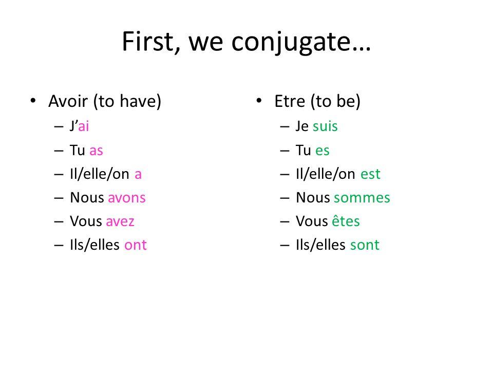 First, we conjugate… Avoir (to have) – Jai – Tu as – Il/elle/on a – Nous avons – Vous avez – Ils/elles ont Etre (to be) – Je suis – Tu es – Il/elle/on