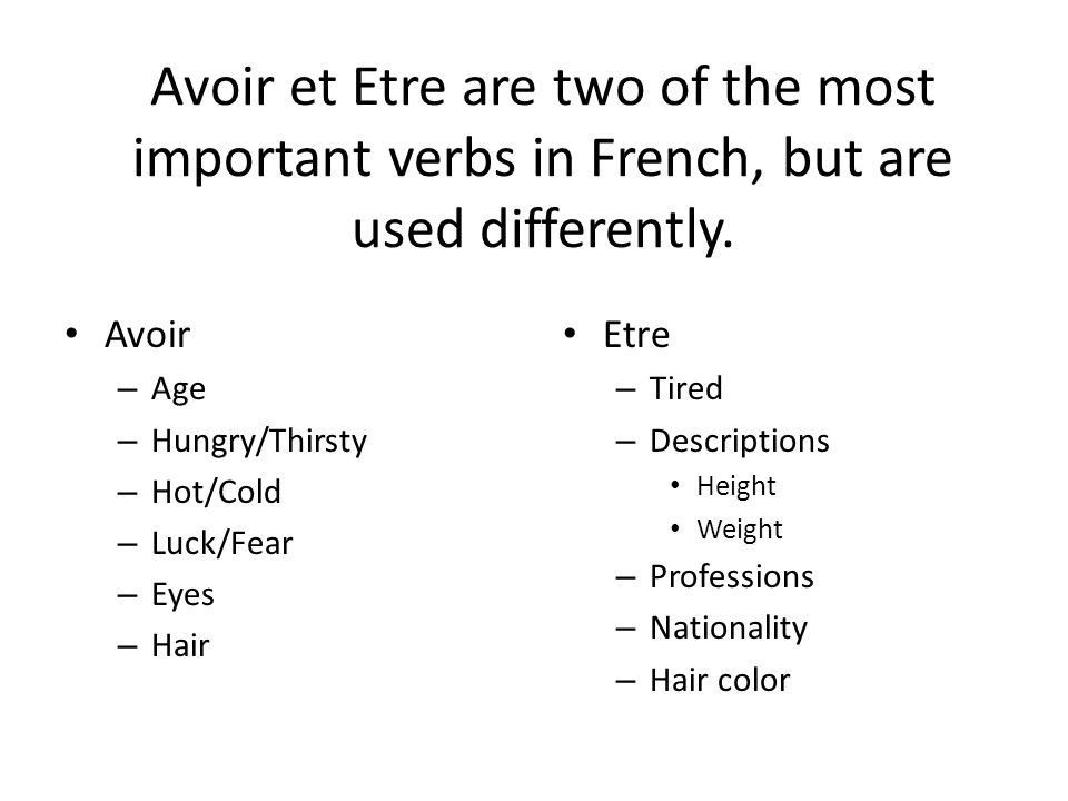 Avoir et Etre are two of the most important verbs in French, but are used differently. Avoir – Age – Hungry/Thirsty – Hot/Cold – Luck/Fear – Eyes – Ha