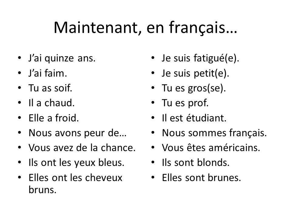 Maintenant, en français… Jai quinze ans. Jai faim. Tu as soif. Il a chaud. Elle a froid. Nous avons peur de… Vous avez de la chance. Ils ont les yeux