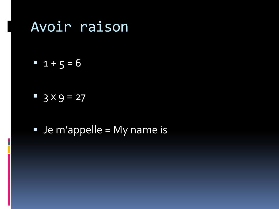 Avoir raison 1 + 5 = 6 3 x 9 = 27 Je mappelle = My name is