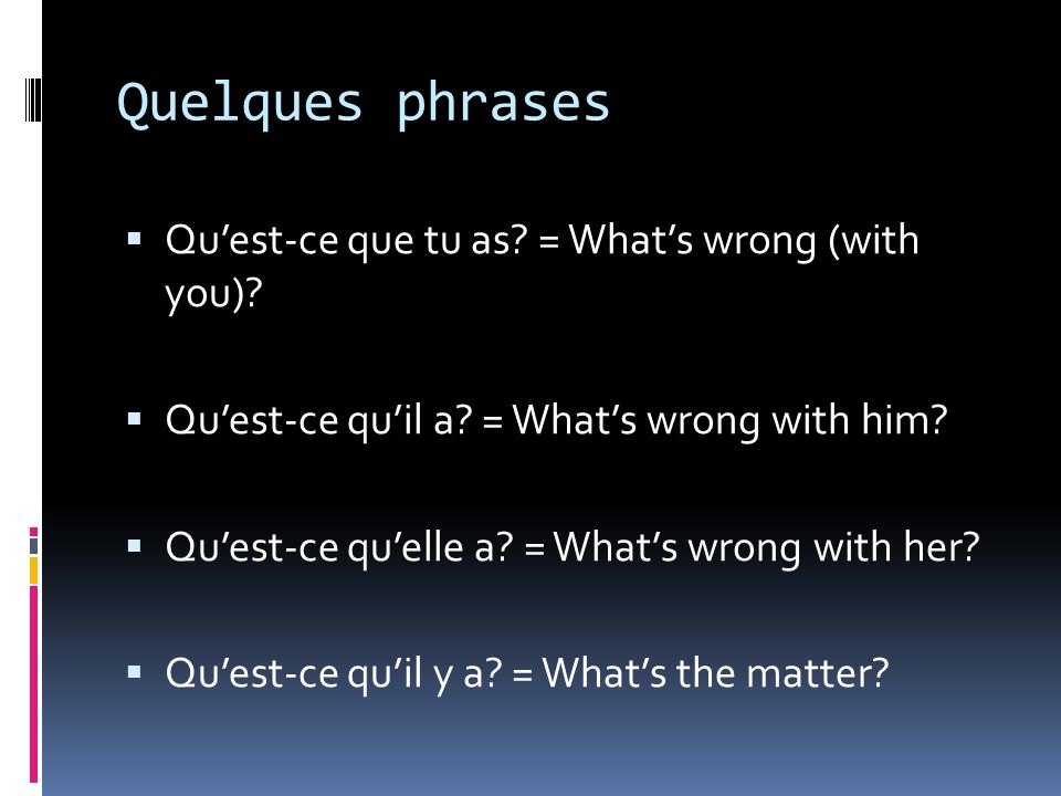 Quelques phrases Quest-ce que tu as. = Whats wrong (with you).