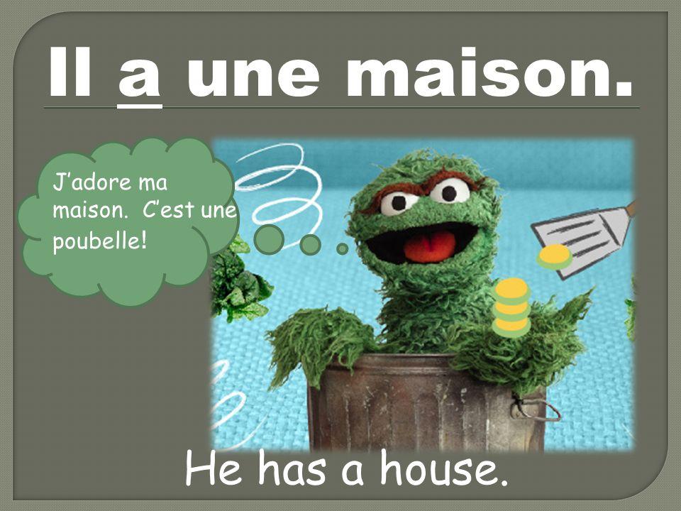 Il a une maison. He has a house. Jadore ma maison. Cest une poubelle !