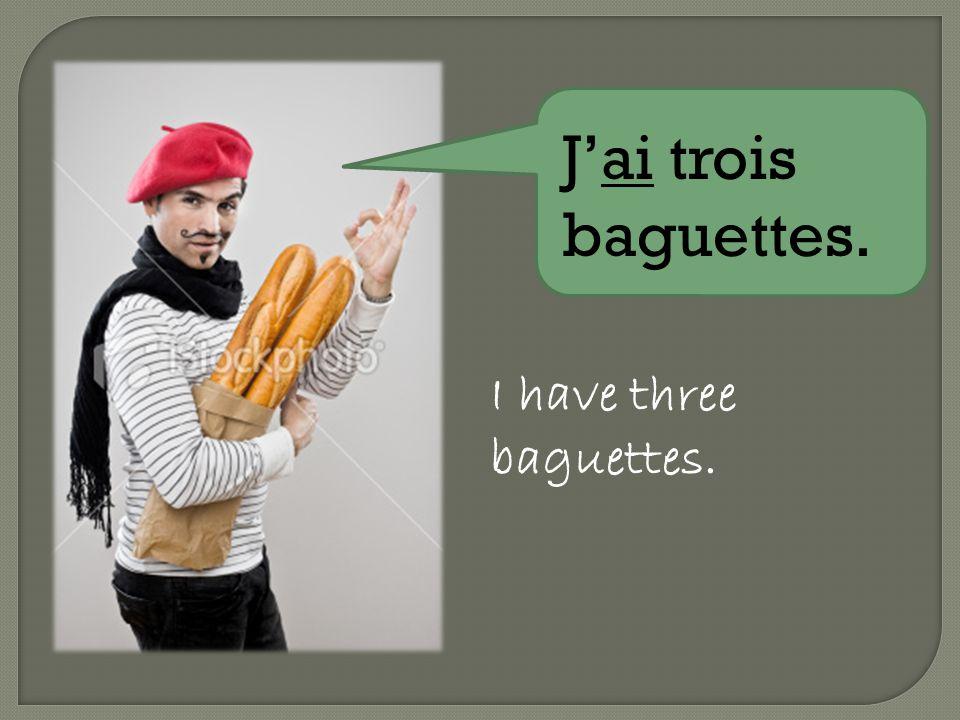 Jai trois baguettes. I have three baguettes.