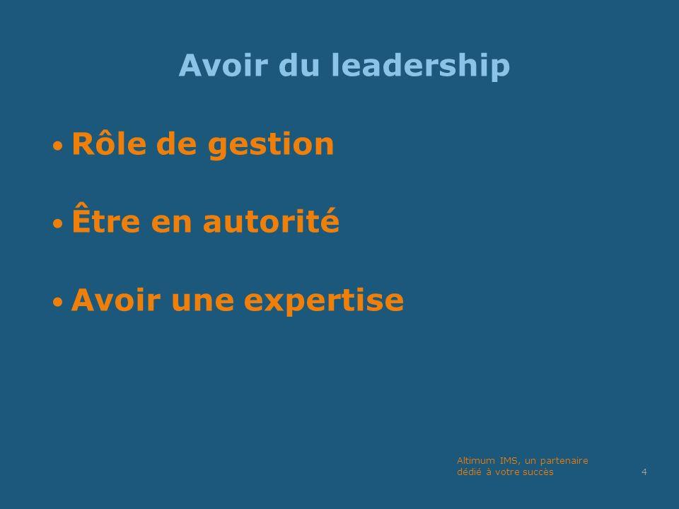 Avoir du leadership Rôle de gestion Être en autorité Avoir une expertise 4 Altimum IMS, un partenaire dédié à votre succès