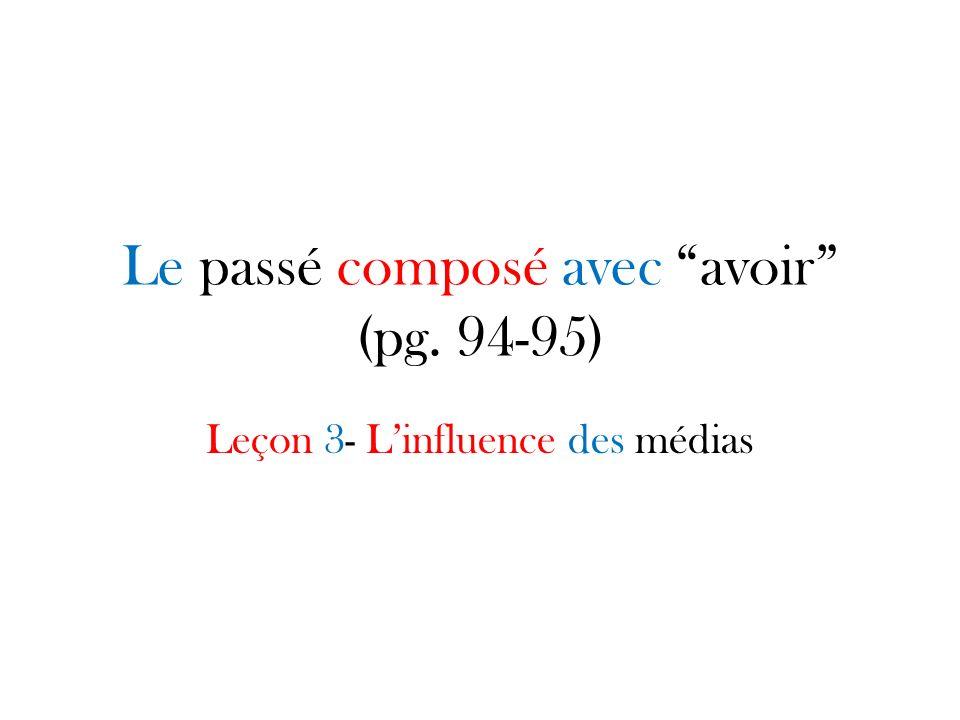 Le passé composé avec avoir (pg. 94-95) Leçon 3- Linfluence des médias