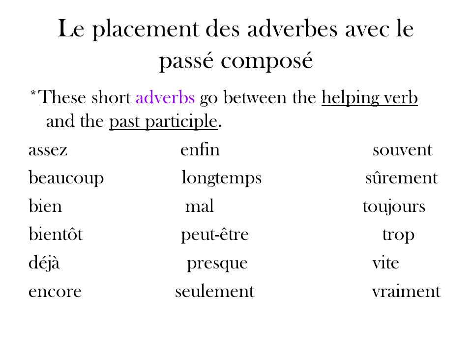 Le placement des adverbes avec le passé composé *These short adverbs go between the helping verb and the past participle. assez enfin souvent beaucoup
