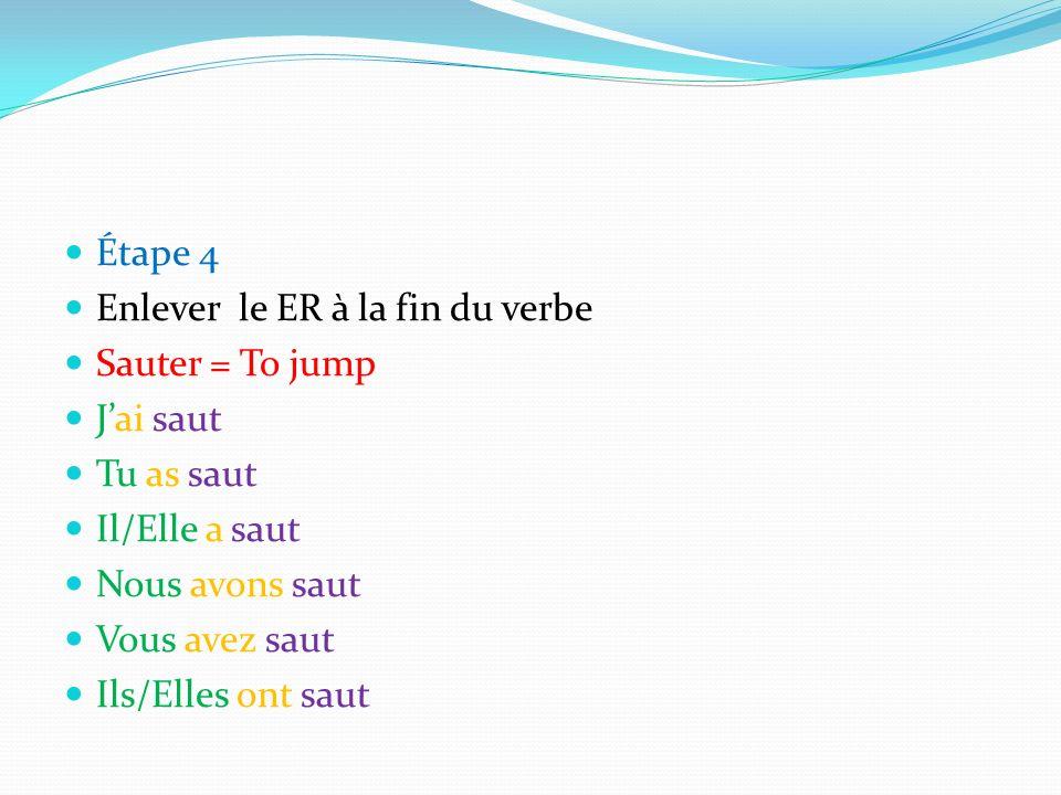 Étape 4 Enlever le ER à la fin du verbe Sauter = To jump Jai saut Tu as saut Il/Elle a saut Nous avons saut Vous avez saut Ils/Elles ont saut