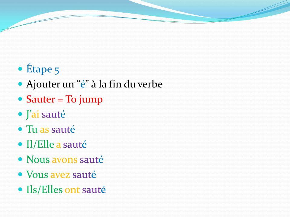 Étape 5 Ajouter un é à la fin du verbe Sauter = To jump Jai sauté Tu as sauté Il/Elle a sauté Nous avons sauté Vous avez sauté Ils/Elles ont sauté