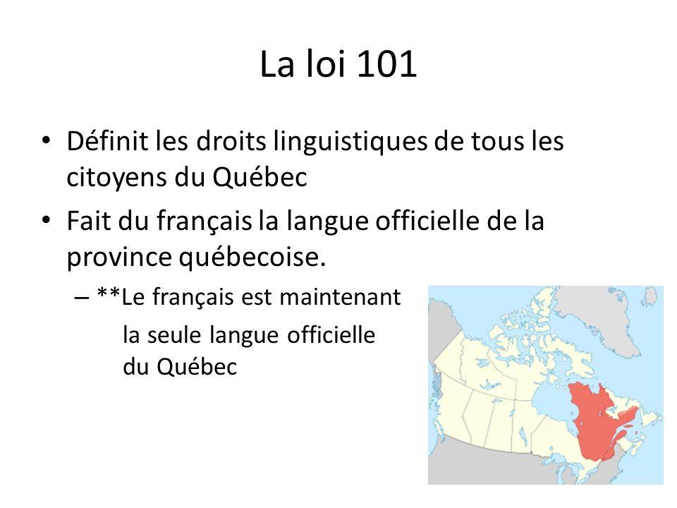 La loi 101 Définit les droits linguistiques de tous les citoyens du Québec Fait du français la langue officielle de la province québecoise. – **Le fra