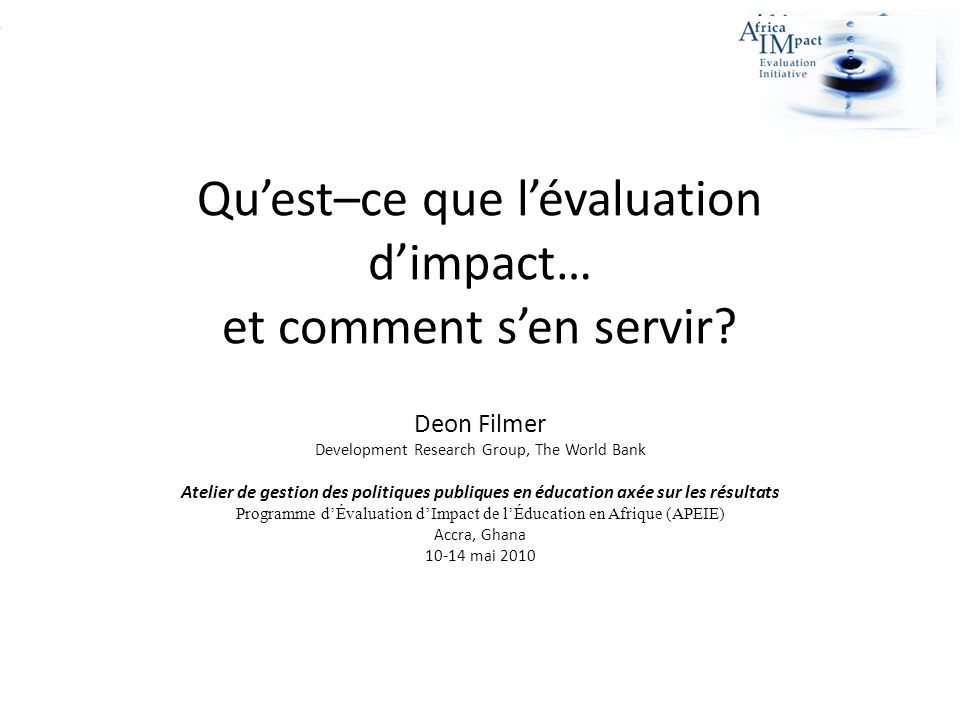 Quest–ce que lévaluation dimpact… et comment sen servir? Deon Filmer Development Research Group, The World Bank Atelier de gestion des politiques publ