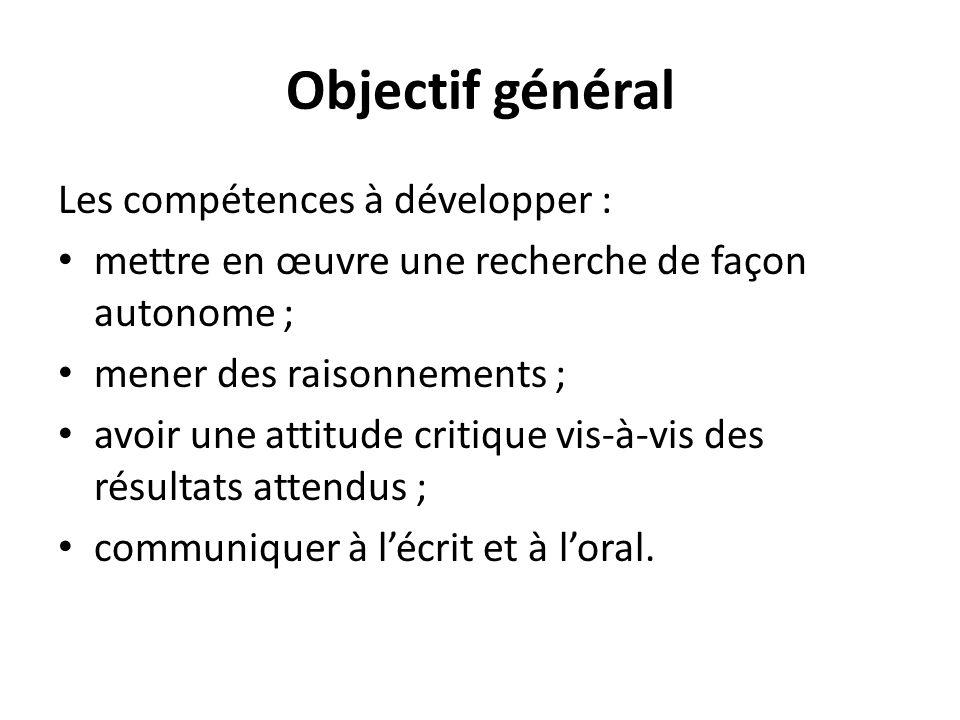 Objectif général Les compétences à développer : mettre en œuvre une recherche de façon autonome ; mener des raisonnements ; avoir une attitude critique vis-à-vis des résultats attendus ; communiquer à lécrit et à loral.
