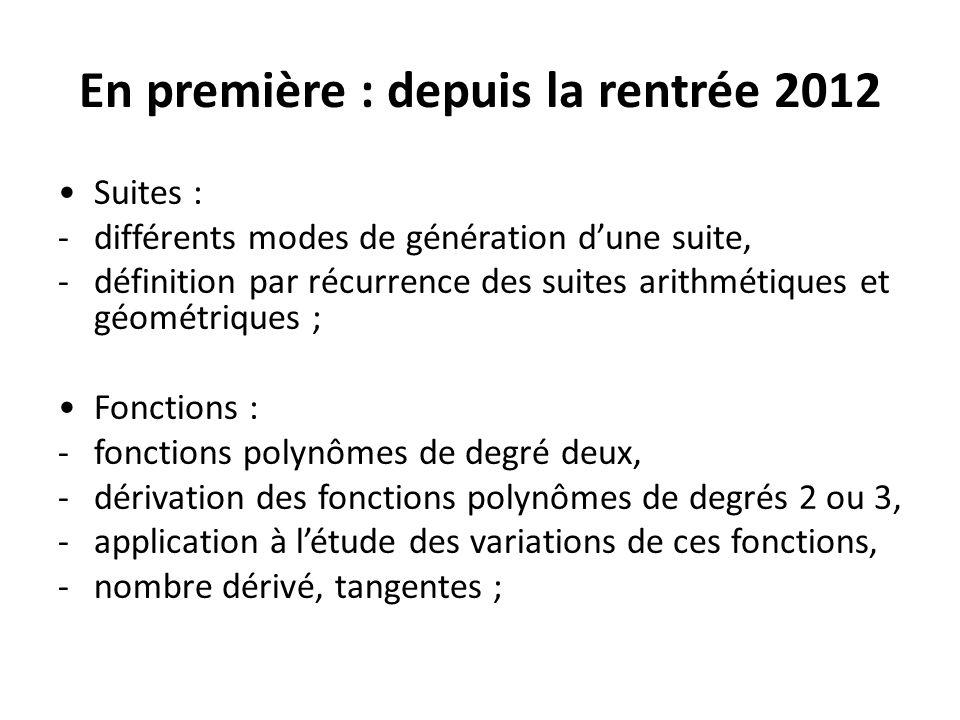 En première : depuis la rentrée 2012 Suites : -différents modes de génération dune suite, -définition par récurrence des suites arithmétiques et géométriques ; Fonctions : -fonctions polynômes de degré deux, -dérivation des fonctions polynômes de degrés 2 ou 3, -application à létude des variations de ces fonctions, -nombre dérivé, tangentes ;