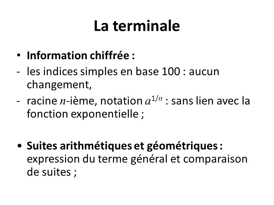 La terminale Information chiffrée : -les indices simples en base 100 : aucun changement, -racine n -ième, notation a 1/ n : sans lien avec la fonction exponentielle ; Suites arithmétiques et géométriques : expression du terme général et comparaison de suites ;