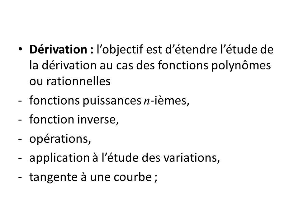 Dérivation : lobjectif est détendre létude de la dérivation au cas des fonctions polynômes ou rationnelles -fonctions puissances n -ièmes, -fonction inverse, -opérations, -application à létude des variations, -tangente à une courbe ;