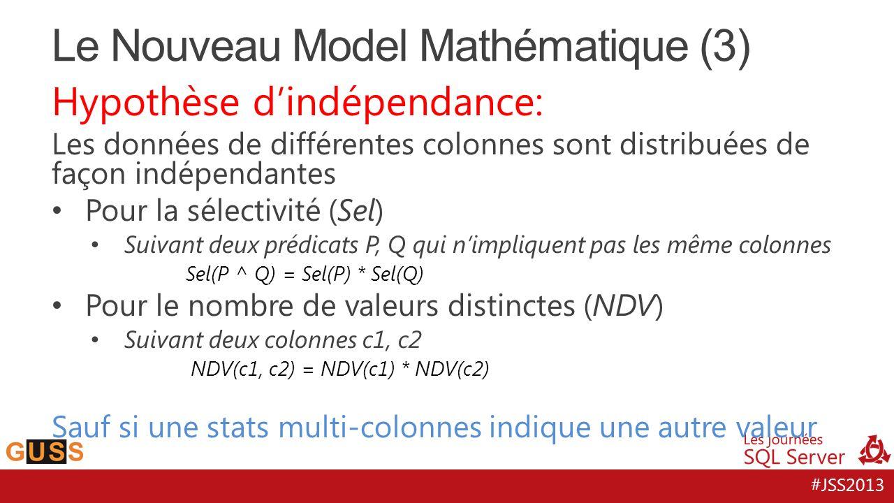 #JSS2013 Hypothèse dindépendance: Les données de différentes colonnes sont distribuées de façon indépendantes Pour la sélectivité (Sel) Suivant deux prédicats P, Q qui nimpliquent pas les même colonnes Sel(P ^ Q) = Sel(P) * Sel(Q) Pour le nombre de valeurs distinctes (NDV) Suivant deux colonnes c1, c2 NDV(c1, c2) = NDV(c1) * NDV(c2) Sauf si une stats multi-colonnes indique une autre valeur Le Nouveau Model Mathématique (3)