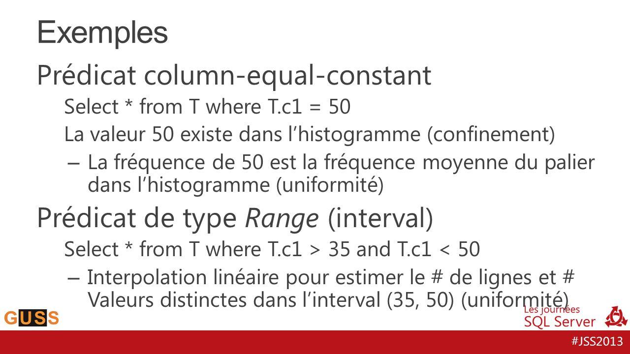 #JSS2013 Prédicat column-equal-constant Select * from T where T.c1 = 50 La valeur 50 existe dans lhistogramme (confinement) – La fréquence de 50 est la fréquence moyenne du palier dans lhistogramme (uniformité) Prédicat de type Range (interval) Select * from T where T.c1 > 35 and T.c1 < 50 – Interpolation linéaire pour estimer le # de lignes et # Valeurs distinctes dans linterval (35, 50) (uniformité) Exemples