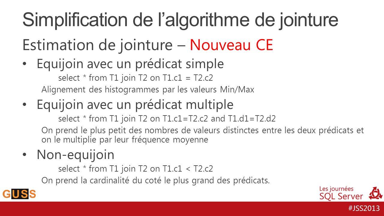 #JSS2013 Estimation de jointure – Nouveau CE Equijoin avec un prédicat simple select * from T1 join T2 on T1.c1 = T2.c2 Alignement des histogrammes par les valeurs Min/Max Equijoin avec un prédicat multiple select * from T1 join T2 on T1.c1=T2.c2 and T1.d1=T2.d2 On prend le plus petit des nombres de valeurs distinctes entre les deux prédicats et on le multiplie par leur fréquence moyenne Non-equijoin select * from T1 join T2 on T1.c1 < T2.c2 On prend la cardinalité du coté le plus grand des prédicats.