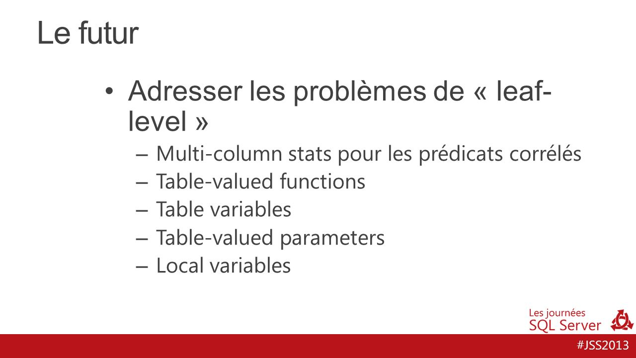 #JSS2013 Le futur Adresser les problèmes de « leaf- level » – Multi-column stats pour les prédicats corrélés – Table-valued functions – Table variable