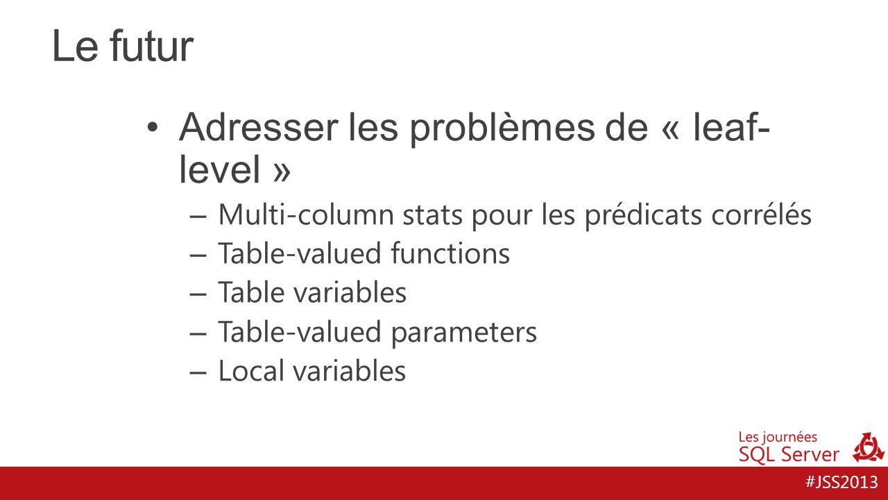 #JSS2013 Le futur Adresser les problèmes de « leaf- level » – Multi-column stats pour les prédicats corrélés – Table-valued functions – Table variables – Table-valued parameters – Local variables