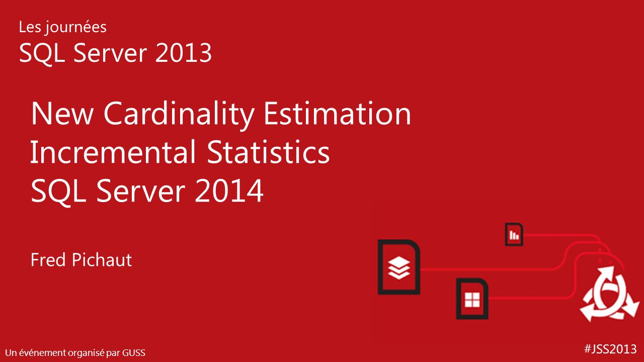#JSS2013 Les journées SQL Server 2013 Un événement organisé par GUSS New Cardinality Estimation Incremental Statistics SQL Server 2014 Fred Pichaut