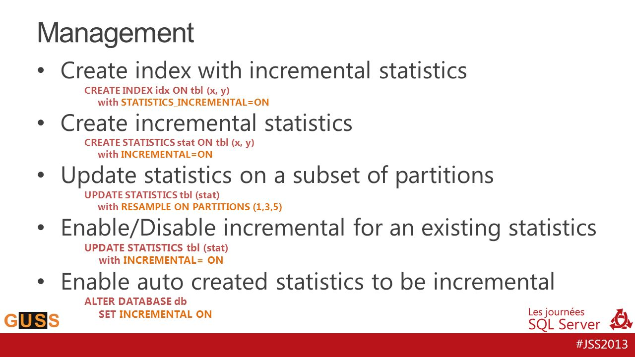#JSS2013 Create index with incremental statistics CREATE INDEX idx ON tbl (x, y) with STATISTICS_INCREMENTAL=ON Create incremental statistics CREATE S