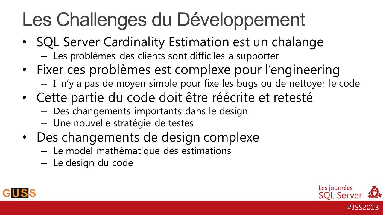 #JSS2013 SQL Server Cardinality Estimation est un chalange – Les problèmes des clients sont difficiles a supporter Fixer ces problèmes est complexe pour lengineering – Il ny a pas de moyen simple pour fixe les bugs ou de nettoyer le code Cette partie du code doit être réécrite et retesté – Des changements importants dans le design – Une nouvelle stratégie de testes Des changements de design complexe – Le model mathématique des estimations – Le design du code Les Challenges du Développement