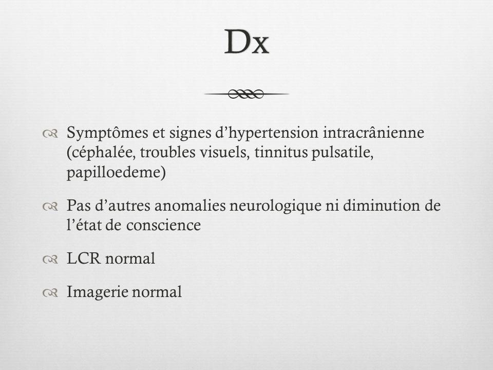 Dx Symptômes et signes dhypertension intracrânienne (céphalée, troubles visuels, tinnitus pulsatile, papilloedeme) Pas dautres anomalies neurologique