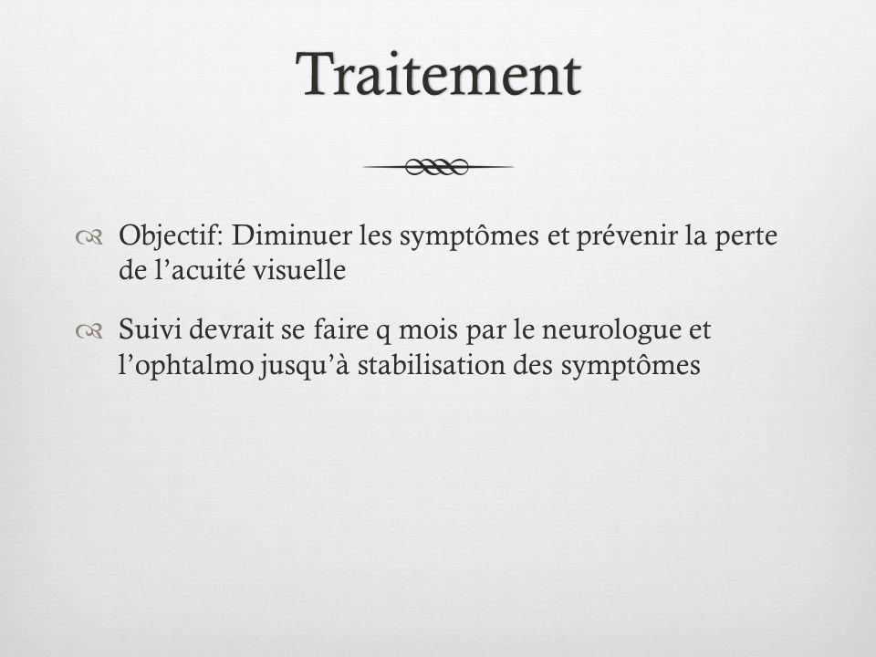 Traitement Objectif: Diminuer les symptômes et prévenir la perte de lacuité visuelle Suivi devrait se faire q mois par le neurologue et lophtalmo jusq