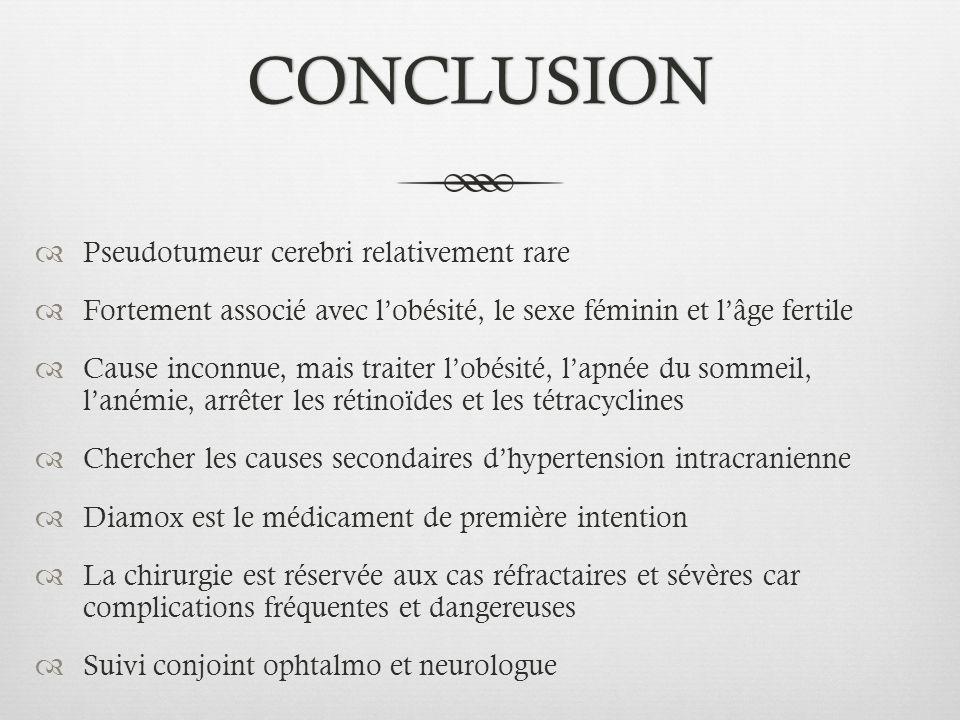 CONCLUSION Pseudotumeur cerebri relativement rare Fortement associé avec lobésité, le sexe féminin et lâge fertile Cause inconnue, mais traiter lobési