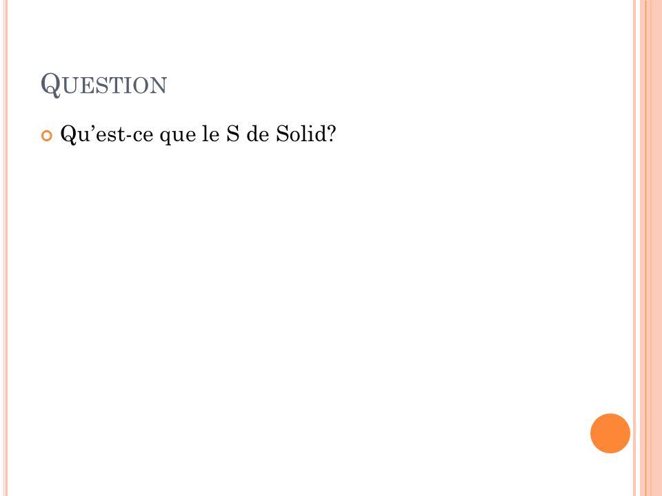 Q UESTION Quest-ce que le S de Solid?