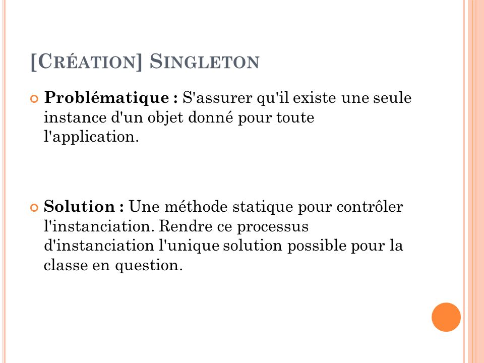 [C RÉATION ] S INGLETON Problématique : S'assurer qu'il existe une seule instance d'un objet donné pour toute l'application. Solution : Une méthode st