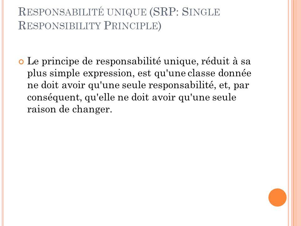 R ESPONSABILITÉ UNIQUE (SRP: S INGLE R ESPONSIBILITY P RINCIPLE ) Le principe de responsabilité unique, réduit à sa plus simple expression, est qu'une