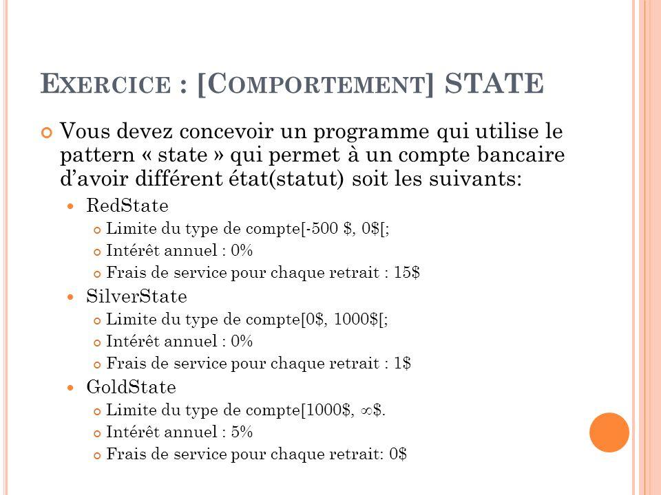 E XERCICE : [C OMPORTEMENT ] STATE Vous devez concevoir un programme qui utilise le pattern « state » qui permet à un compte bancaire davoir différent