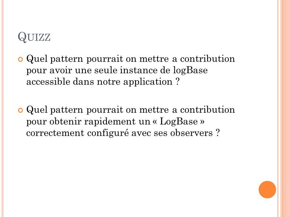Q UIZZ Quel pattern pourrait on mettre a contribution pour avoir une seule instance de logBase accessible dans notre application ? Quel pattern pourra