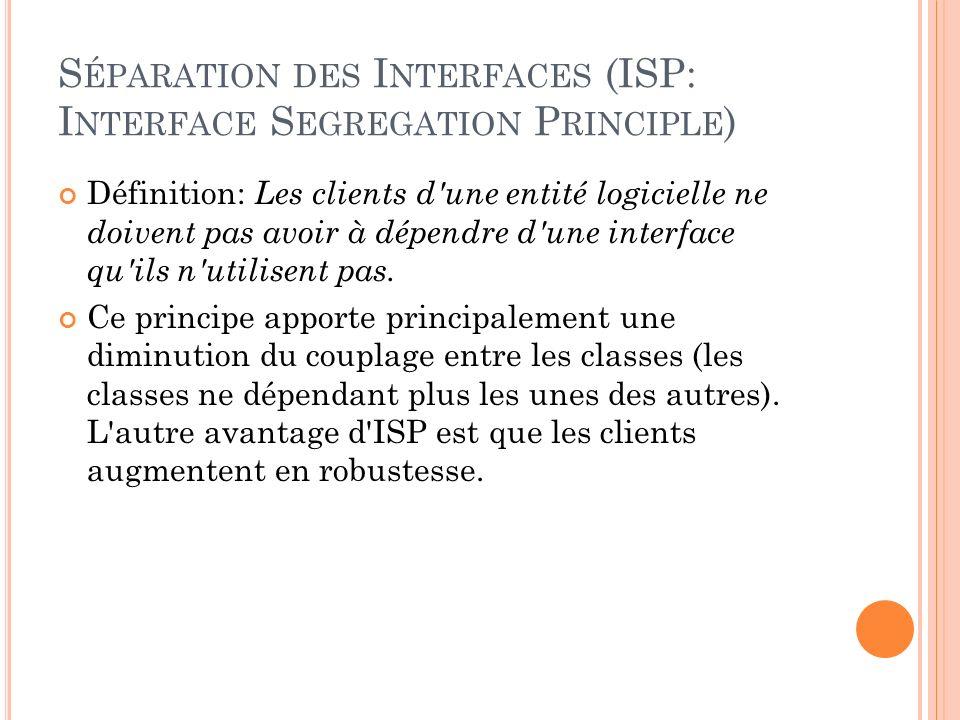 S ÉPARATION DES I NTERFACES (ISP: I NTERFACE S EGREGATION P RINCIPLE ) Définition: Les clients d'une entité logicielle ne doivent pas avoir à dépendre