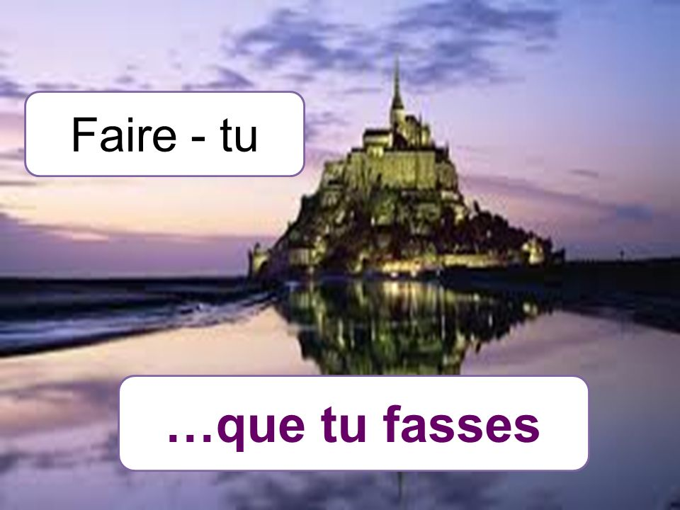 Faire - tu …que tu fasses