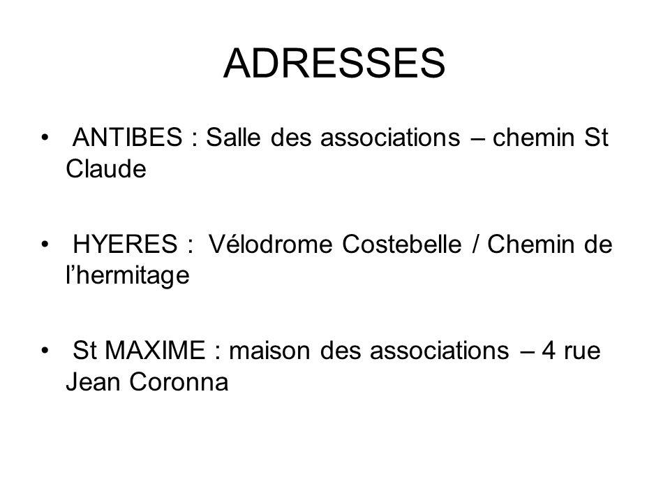 ADRESSES ANTIBES : Salle des associations – chemin St Claude HYERES : Vélodrome Costebelle / Chemin de lhermitage St MAXIME : maison des associations