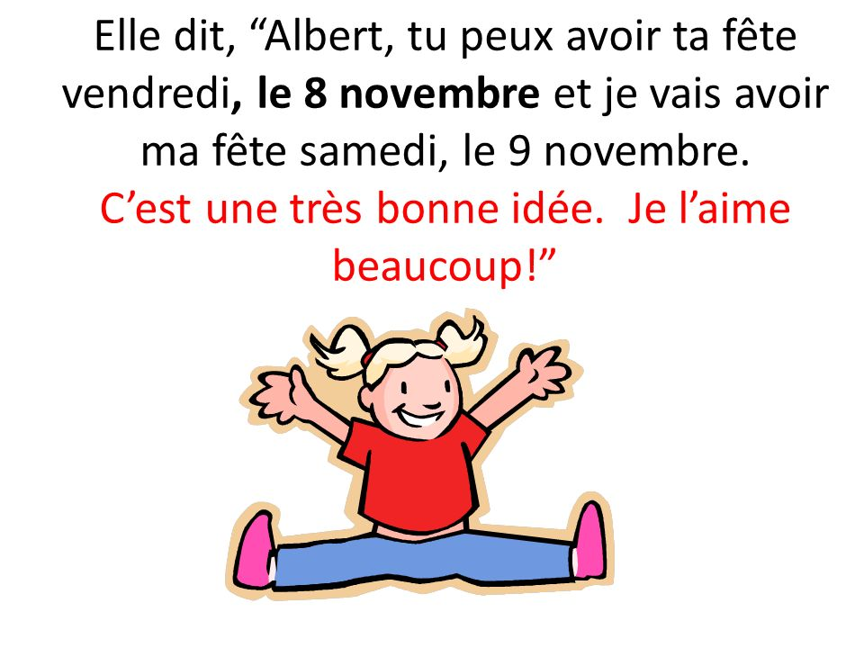 Elle dit, Albert, tu peux avoir ta fête vendredi, le 8 novembre et je vais avoir ma fête samedi, le 9 novembre. Cest une très bonne idée. Je laime bea