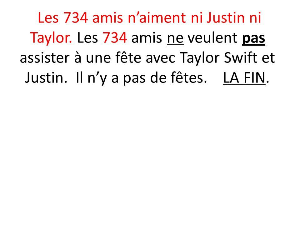 Les 734 amis naiment ni Justin ni Taylor. Les 734 amis ne veulent pas assister à une fête avec Taylor Swift et Justin. Il ny a pas de fêtes. LA FIN.