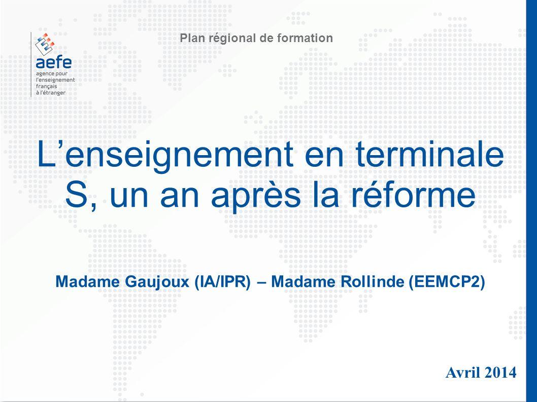 Lenseignement en terminale S, un an après la réforme Madame Gaujoux (IA/IPR) – Madame Rollinde (EEMCP2) Avril 2014 Plan régional de formation