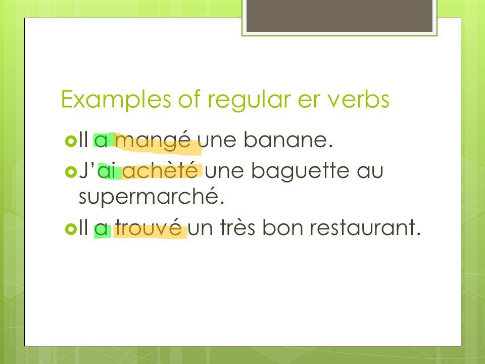 Examples of regular er verbs Il a mangé une banane. Jai achèté une baguette au supermarché. Il a trouvé un très bon restaurant.