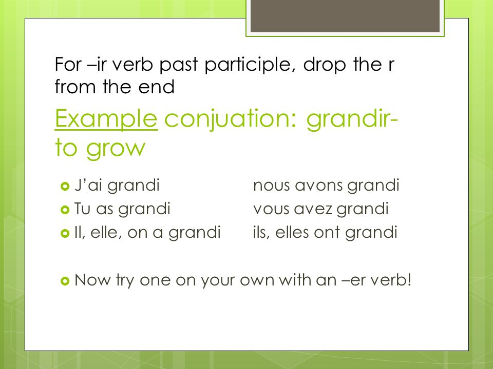 Example conjuation: grandir- to grow Jai grandinous avons grandi Tu as grandivous avez grandi Il, elle, on a grandiils, elles ont grandi Now try one o