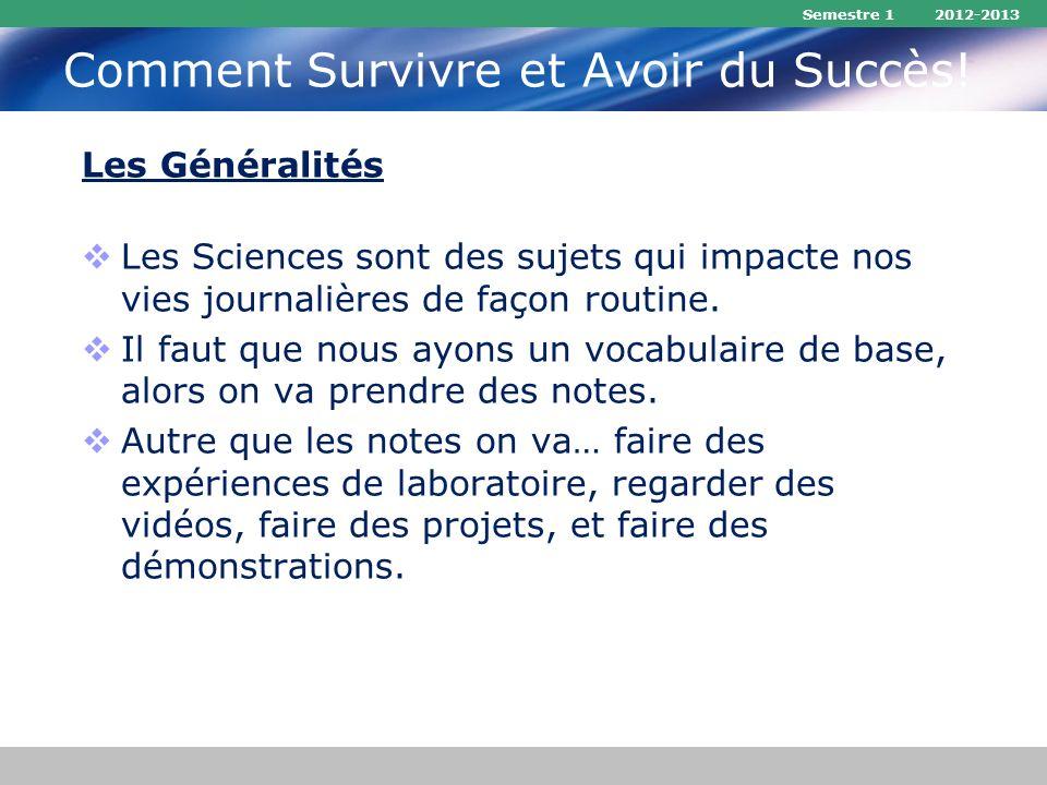 Semestre 1 2012-2013 Comment Survivre et Avoir du Succès! Les Généralités Les Sciences sont des sujets qui impacte nos vies journalières de façon rout