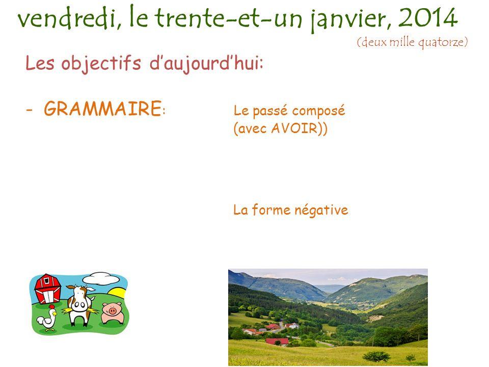 Les objectifs daujourdhui: -GRAMMAIRE : Le passé composé (avec AVOIR)) La forme négative vendredi, le trente-et-un janvier, 2014 (deux mille quatorze)