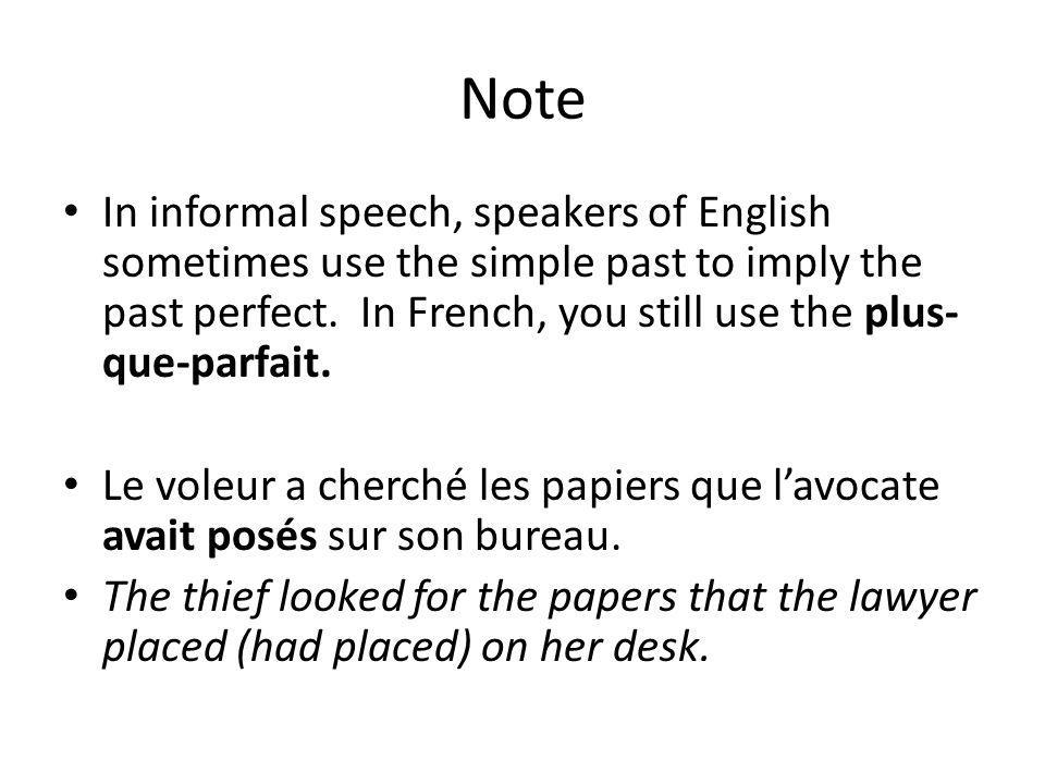 Note In informal speech, speakers of English sometimes use the simple past to imply the past perfect. In French, you still use the plus- que-parfait.