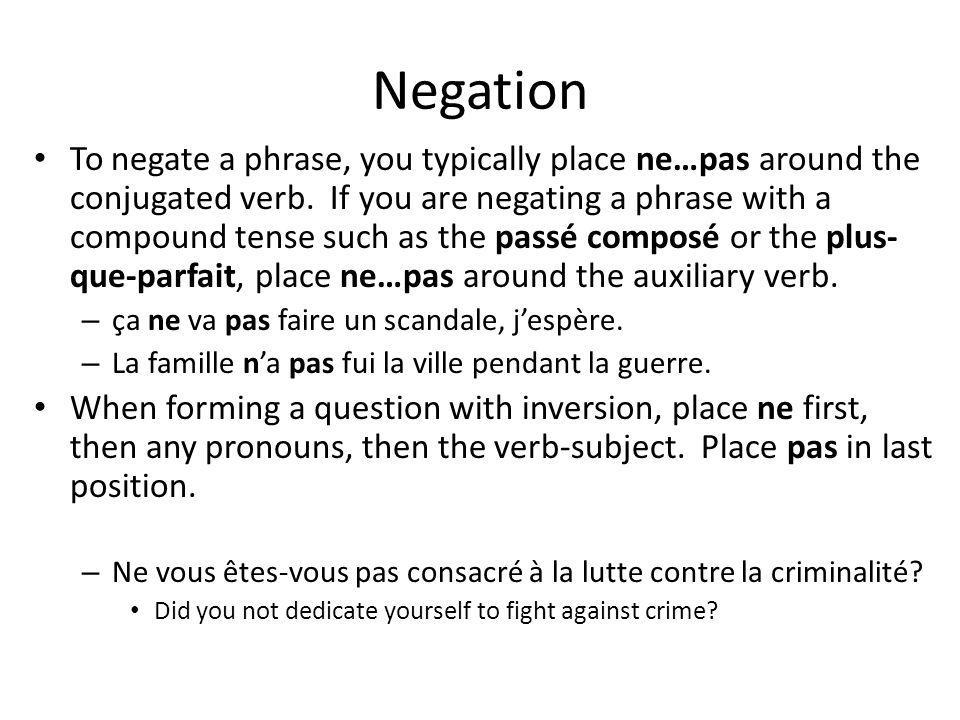 Negation To negate a phrase, you typically place ne…pas around the conjugated verb. If you are negating a phrase with a compound tense such as the pas
