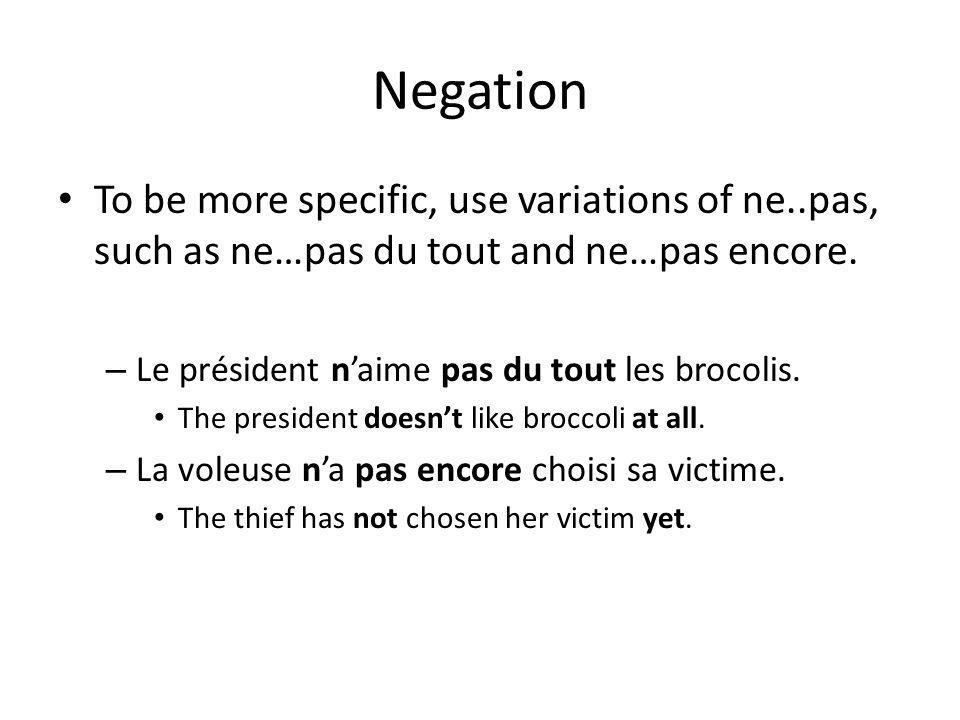 Negation To be more specific, use variations of ne..pas, such as ne…pas du tout and ne…pas encore. – Le président naime pas du tout les brocolis. The