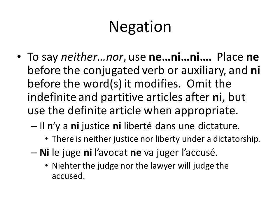 Negation To say neither…nor, use ne…ni…ni…. Place ne before the conjugated verb or auxiliary, and ni before the word(s) it modifies. Omit the indefini